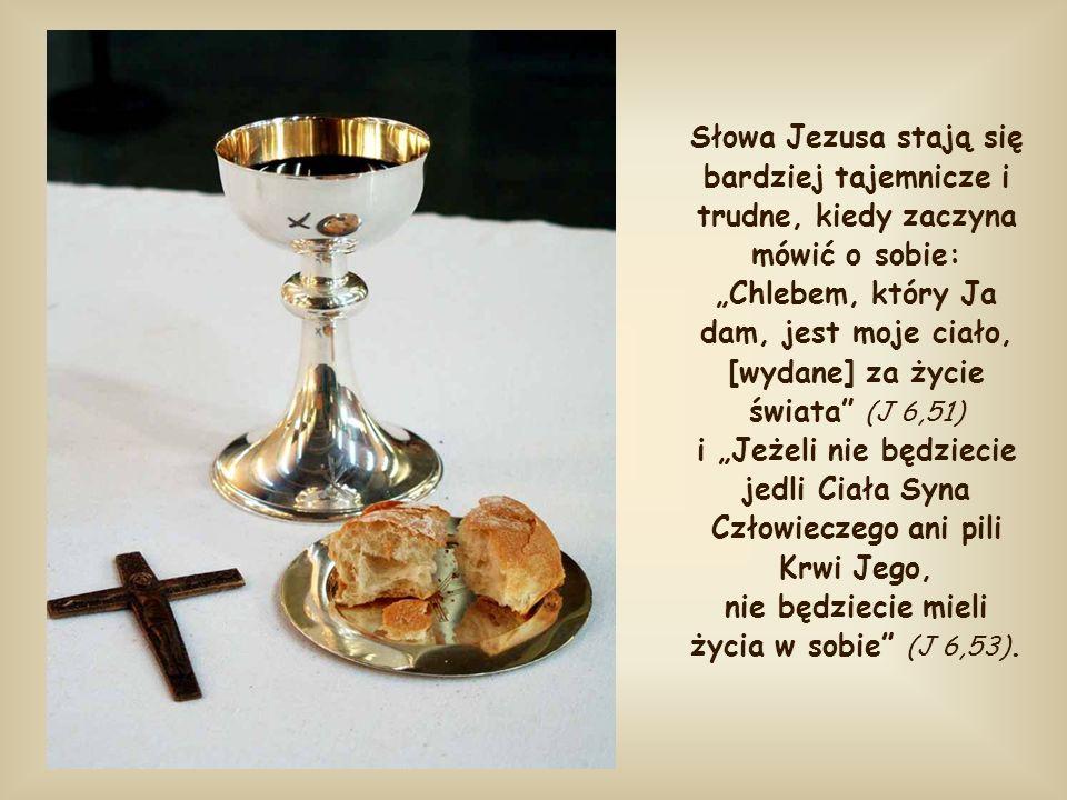 """Słowa Jezusa stają się bardziej tajemnicze i trudne, kiedy zaczyna mówić o sobie: """"Chlebem, który Ja dam, jest moje ciało, [wydane] za życie świata (J 6,51) i """"Jeżeli nie będziecie jedli Ciała Syna Człowieczego ani pili Krwi Jego, nie będziecie mieli życia w sobie (J 6,53)."""
